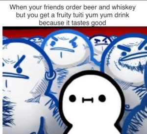 It tastes nice though by CrabbyEvening MORE MEMES: When your friends order beer and whiskey  but you get a fruity tuiti yum yum drink  because it tastes good It tastes nice though by CrabbyEvening MORE MEMES