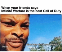 Na na you need to chill 😂😂: When your friends says  Infinite Warfare is the best Call of Duty  you doing  OTCMFGames Na na you need to chill 😂😂