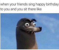 tag ur friends birthday: when your friends sing happy birthday  to you and you sit there like tag ur friends birthday