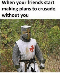 When your friends start  making plans to crusade  without you