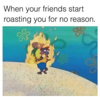 Friends, Funny, and Roast: When your friends start  roasting you for no reason. - Smitty Werbenjagermanjensen