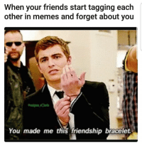 Friends, Memes, and Friendship: When your friends start tagging each  other in memes and forget about you  eenigma of hate  You made me this friendship bracelet I thought we had it all?? Follow me @enigma_of_hate
