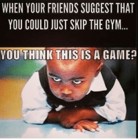 Friends, Gym, and Business: WHEN YOUR FRIENDS SUGGEST THAT  YOU COULD JUST SKIP THE GYM  YOU THINK THIS IS A GAME? This is serious business . @officialdoyoueven 👈