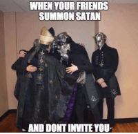 Dank, Friends, and Satan: WHEN YOUR FRIENDS  SUMMON SATAN  AND DONTINVITEYOU