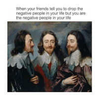 Friends, Life, and Classical Art: When your friends tell you to drop the  negative people in your life but you are  the negative people in your life Tag the negative people