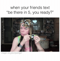 """Friends, Memes, and Image: when your friends text  """"be there in 5, you ready?""""  bustl  image via grav3yardgirl 😂"""