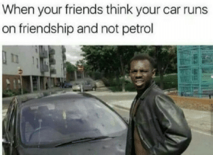 petrol: When your friends think your car runs  on friendship and not petrol
