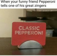 Funny, Classics, and One: When your funny friend Pepperoni  tells one of his great zingers  CLASSIC  PEPPERONI
