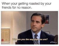 micheal scott theoffice parks roasted noreason parksandpaper tobysucks: When your getting roasted by your  friends for no reason  Why are you the way that you are?  SUR F.co micheal scott theoffice parks roasted noreason parksandpaper tobysucks