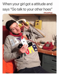 "Hoes, Memes, and Worldstar: When your girl got a attitude and  says ""Go talk to your other hoes""  @KushPapi Which one?! 😂😎📞 @kushpapi_ @worldstar WSHH"