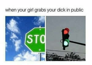 Dank, Memes, and Target: when your girl grabs your dick in public  STQ Look and listen. by hootersbutwithcats MORE MEMES