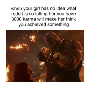 Reddit, Girl, and Karma: when your girl has no idea what  reddit is so telling her you have  3000 karma will make her thinlk  you achieved something i am the reality stone