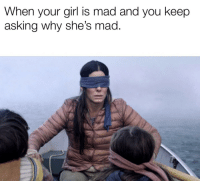 Mad: When your girl is mad and you keep  asking why she's mad.