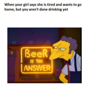 https://t.co/nYAKNaKRQT: When your girl says she is tired and wants to go  home, but you aren't done drinking yet  BeeR  IS THE  ANSWER https://t.co/nYAKNaKRQT