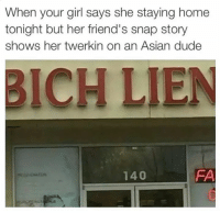 Asian, Dude, and Friends: When your girl says she staying home  tonight but her friend's snap story  shows her twerkin on an Asian dude  BICH LIEN  FA  140 Y u lion