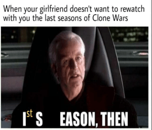 Are you threatening me, bae?: When your girlfriend doesn't want to rewatch  with you the last seasons of Clone Wars  S EASON, THEN  st Are you threatening me, bae?