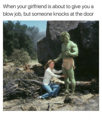 Blow Job, Girlfriend, and Dank Memes: When your girlfriend is about to give you a  blow job, but someone knocks at the door Go Somewhere! 🙄🙄🙄 YouMayContinue