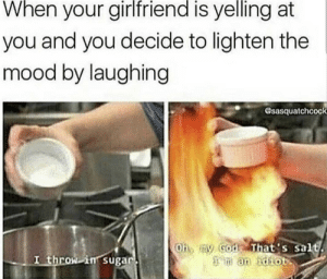 that shit happens to me all the time: When your girlfriend is yelling at  you and you decide to lighten the  mood by laughing  sasquatchcock  Oh, my God That's salt  an idiot  I throw in sugar that shit happens to me all the time