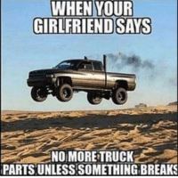 truck: WHEN YOUR  GIRLFRIEND SAYS  NO MORE TRUCK  PARTS UNLESS.SOMETHING BREAKS