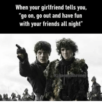 "When your girlfriend tells you,  ""go on, go out and have fun  with your friends all night""  IG/gaemofthrones MISSION ABORT!"