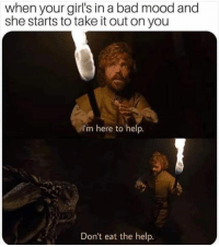 Bad, Girls, and Memes: when your girl's in a bad mood and  she starts to take it out on you  I'm here to help.  Don't eat the help.
