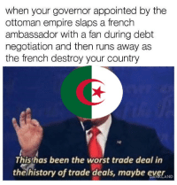 Empire, The Worst, and History: when your governor appointed by the  ottoman empire slaps a french  ambassador with a fan during debt  negotiation and then runs away as  the french destroy your country  Thisthas been the worst trade deal in  the history of trade deals, maybe evelAND