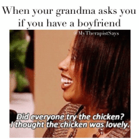 """When your grandma asks you  if you have a boyfriend  My Therapists ays  Did everyone try the chicken?  thought the chicken was lovely. No grandma I don't have a boyfriend, but I am three tinder matches short of 300, and I have a few guys that text me """"you up?"""" And I think that counts for something right?! 💁🏼"""