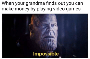 Impossible: When your grandma finds out you can  make money by playing video games  Impossible Impossible