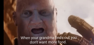 Reality can be whatever I want.: When your grandma finds out you  don't want more food.  TAX Reality can be whatever I want.