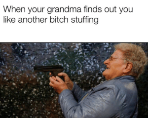 Don't get caught slippin: When your grandma finds out you  like another bitch stuffing Don't get caught slippin