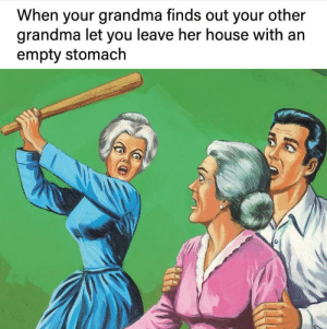 The most important rule of grandma-ing: When your grandma finds out your other  grandma let you leave her house with an  empty stomach The most important rule of grandma-ing