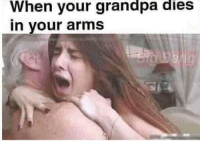 Grandpa, Arms, and In Your Arms: When your grandpa  in your arms  dies