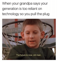 Old Man, Grandpa, and Technology: When your grandpa says your  generation is too reliant on  technology so you pull the plug  The future is now, old man. @memegourmet is a must follow