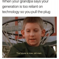 Funny, Future, and Lol: When your grandpa says your  generation is too reliant on  technology so you pull the plug  The future is now, old man. Bye bye gramps meme funnymeme funny followme mayo lol autism hang