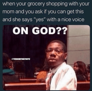 "God, Shopping, and Voice: when your grocery shopping with your  mom and you ask if you can get this  and she says ""yes"" with a nice voice  ON GOD??  TERNINRTIINGTNOTS"
