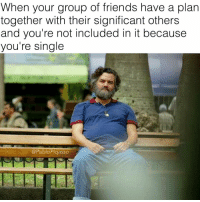 Friends, Memes, and Single: When your group of friends have a plan  together with their significant others  and you're not included in it because  you're single  @PabloPigasso Cartel de Cali 😤😤 ( @pablopiqasso )