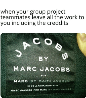 Thanks for the help guys: when your group project  teammates leave all the work to  you including the creddits  BY  MARC JACOBS  FOR  MARC BY MARC JACOBS  IN COLLABORATION WITH  COBS FOR MARC SY MARC JACOBS  MARC JA Thanks for the help guys