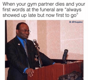 "RIP  Via @thegainz: When your gym partner dies and your  first words at the funeral are ""always  showed up late but now first to go""  IG: @thegainz RIP  Via @thegainz"