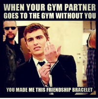 Dude how could you?!: WHEN YOUR GYM PARTNER  GOES TO THE GYM WITHOUT YOU  YOU MADE ME THIS FRIENDSHIP BRACELET Dude how could you?!