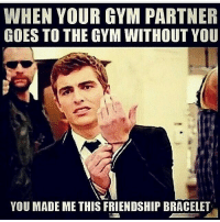Gym, Friendship, and Deep: WHEN YOUR GYM PARTNER  GOES TO THE GYM WITHOUT YOU  YOU MADE ME THIS FRIENDSHIP BRACELET Cut me deep.