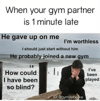 Feels. @gymlifebelike: When your gym partner  is 1 minute late  He gave up on me  I'm worthless  I should just start without him  He probably joined a new gym  How could  have been  so blind?  l've  been  played  S. @aymlifebelke Feels. @gymlifebelike