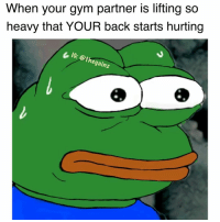 Gym, Memes, and Back: When your gym partner is lifting so  heavy that YOUR back starts hurting  & Ie: @thegainz 😥