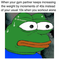 Being Alone, Gym, and Memes: When your gym partner keeps increasing  the weight by increments of 45s instead  of your usual 10s when you workout alone  IG: @thegainz 😥 easy there