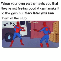 Club, Gym, and Memes: When your gym partner texts you that  they're not feeling good & can't make it  to the gym but then later you see  them at the club  IG: @thegainz 🤔