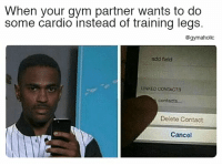 Gym, Fitness, and Contacts: When your gym partner wants to do  some cardio instead of training legs.  @gymaholic  ndd feld  contacts  Delete Contact  Cancel When your gym partner wants  To do some cardio instead of training legs.  More motivation: https://www.gymaholic.co  #fitness  #motivation #gymaholic