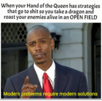 Alive, Energy, and Roast: When your Hand of the Queen has strategies  that go to shit so you take a dragon an  roast your enemies alive in an OPEN FIELD  Modern problems require modern solutions