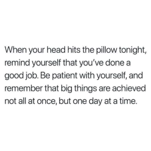 be patient: When your head hits the pillow tonight,  remind yourself that you've done a  good job. Be patient with yourself, and  remember that big things are achieved  not all at once, but one day at a time.