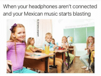 Every time: When your headphones aren't connected  and your Mexican music starts blasting  meme  .sergeant Every time