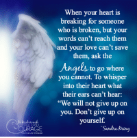 """When your heart is  breaking for someon  who is broken, but your  words can't reach them  and your love can't save  them, ask the  to go where  you cannot. To whisper  into their heart what  their ears can't hear:  """"We will not give up on  you. Don't give up on  yourself.  FIND Y  OURAGE  Sandra Kring  Intuitive Life Strategist When your heart is breaking for someone who is broken, but your words can't reach them and your love can't save them, ask the angels to go where you cannot. To whisper into their heart what their ears can't hear: """"We will not give up on you. Don't give up on yourself."""" — Sandra Kring  Any thoughts?  Di Riseborough-Intuitive Life Strategist Stay Connected: My 12 Faces Of Fear Assessment that blocks your abundance and happiness, my gift to you upon signup ► Connect with me, get my free monthly newsletter ►★www.diriseborough.com ღ Twitter: https://twitter.com/DiRiseborough ღ Instagram: https://www.instagram.com/diriseborough/ #lifeskills #lifecoach #empowerment"""