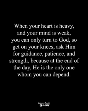 God, Life, and Memes: When your heart is heavy,  and your mind is weak,  you can only turn to God, so  get on your knees, ask Him  for guidance, patience, and  strength, because at the end of  the day, He is the only one  whom you can depend.  Lessons Taught  By LIFE <3